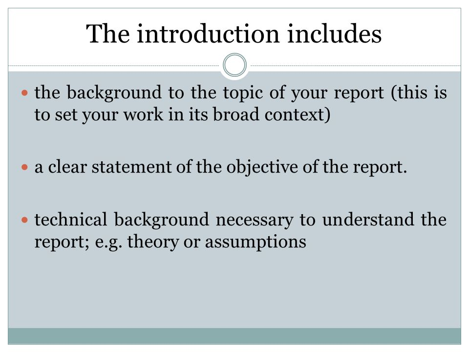 The introduction includes the background to the topic of your report (this is to set your work in its broad context) a clear statement of the objective of the report.