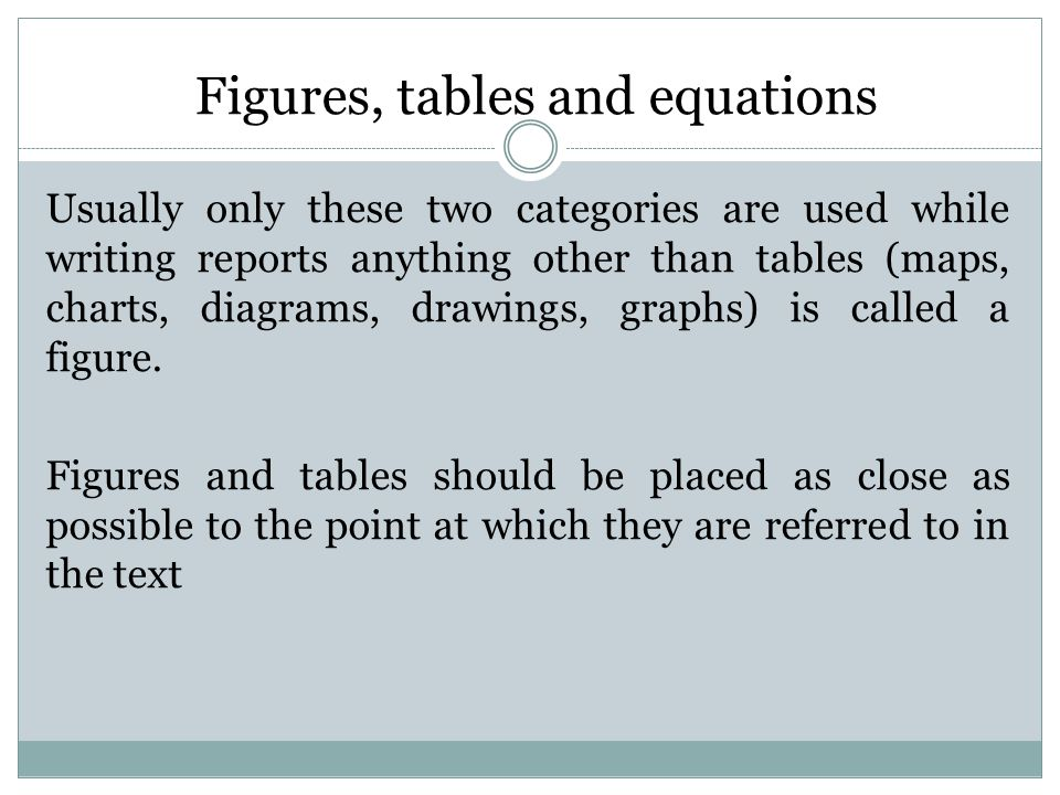 Figures, tables and equations Usually only these two categories are used while writing reports anything other than tables (maps, charts, diagrams, drawings, graphs) is called a figure.