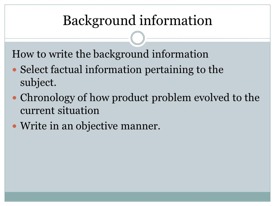 Background information How to write the background information Select factual information pertaining to the subject.