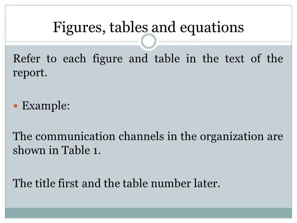 Figures, tables and equations Refer to each figure and table in the text of the report.