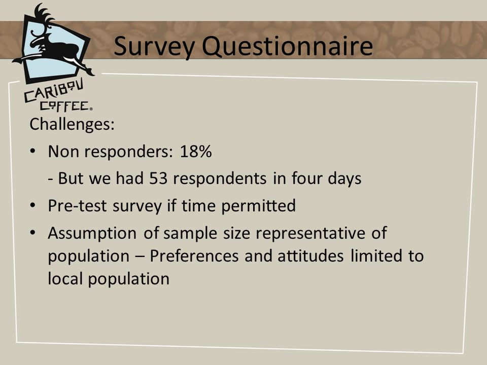 Survey Questionnaire Challenges: Non responders: 18% - But we had 53 respondents in four days Pre-test survey if time permitted Assumption of sample size representative of population – Preferences and attitudes limited to local population