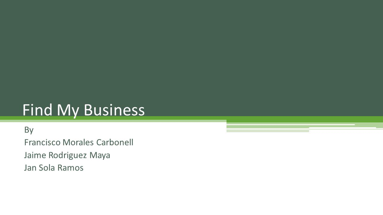 By Francisco Morales Carbonell Jaime Rodriguez Maya Jan Sola Ramos Find My Business