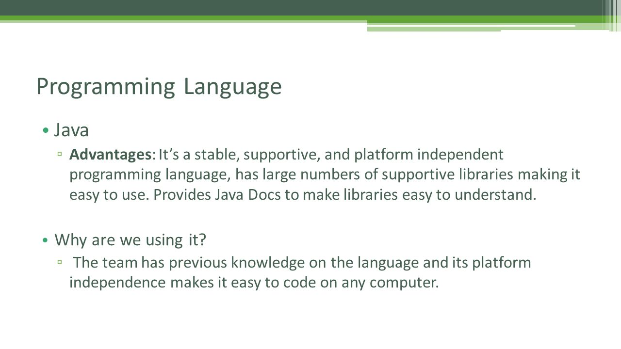 Java ▫ Advantages: It's a stable, supportive, and platform independent programming language, has large numbers of supportive libraries making it easy to use.