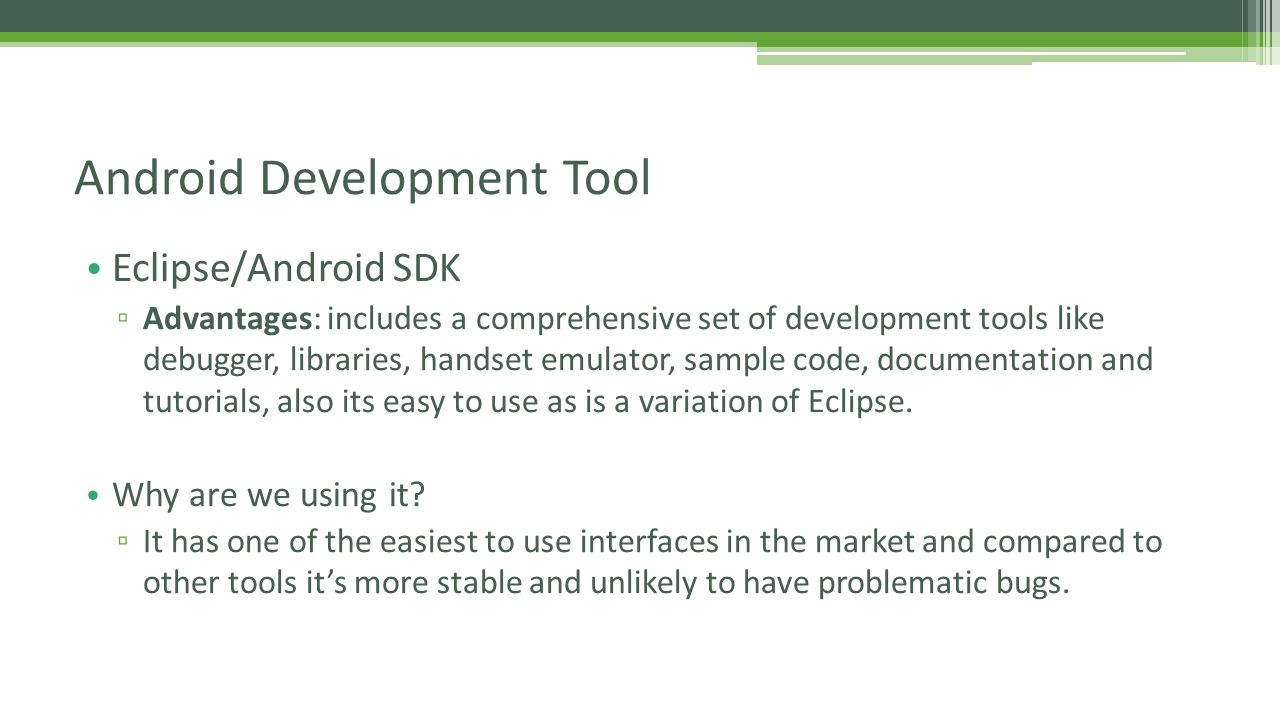 Eclipse/Android SDK ▫ Advantages: includes a comprehensive set of development tools like debugger, libraries, handset emulator, sample code, documentation and tutorials, also its easy to use as is a variation of Eclipse.