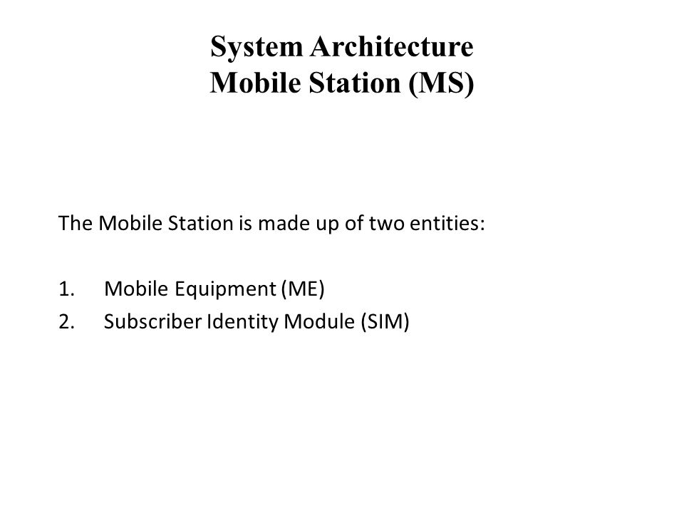 System Architecture Mobile Station (MS) The Mobile Station is made up of two entities: 1.Mobile Equipment (ME) 2.Subscriber Identity Module (SIM)
