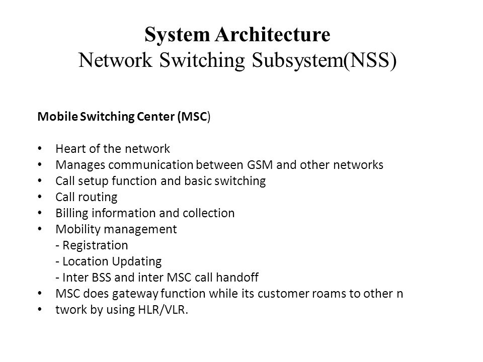 System Architecture Network Switching Subsystem(NSS) Mobile Switching Center (MSC) Heart of the network Manages communication between GSM and other networks Call setup function and basic switching Call routing Billing information and collection Mobility management - Registration - Location Updating - Inter BSS and inter MSC call handoff MSC does gateway function while its customer roams to other n twork by using HLR/VLR.
