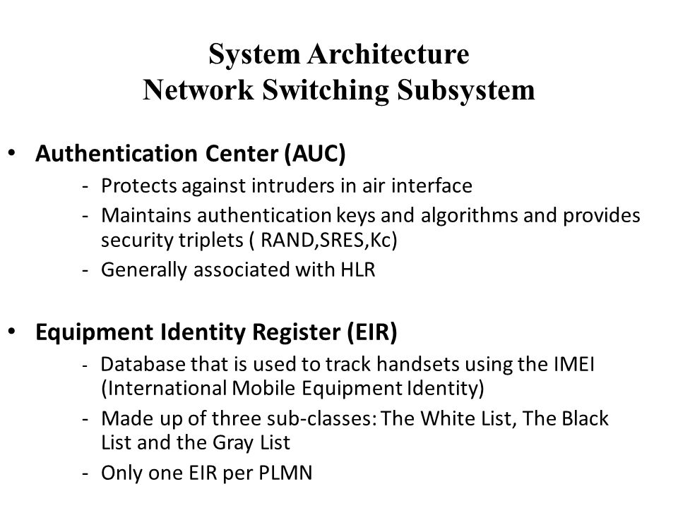 System Architecture Network Switching Subsystem Authentication Center (AUC) -Protects against intruders in air interface -Maintains authentication keys and algorithms and provides security triplets ( RAND,SRES,Kc) -Generally associated with HLR Equipment Identity Register (EIR) - Database that is used to track handsets using the IMEI (International Mobile Equipment Identity) -Made up of three sub-classes: The White List, The Black List and the Gray List -Only one EIR per PLMN