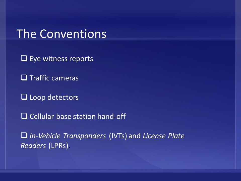 The Conventions  Eye witness reports  Traffic cameras  Loop detectors  Cellular base station hand-off  In-Vehicle Transponders (IVTs) and License Plate Readers (LPRs).