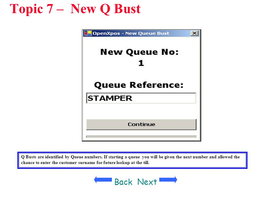 Topic 7 – New Q Bust BackNext Q Busts are identified by Queue numbers. If starting a queue you will be given the next number and allowed the chance to