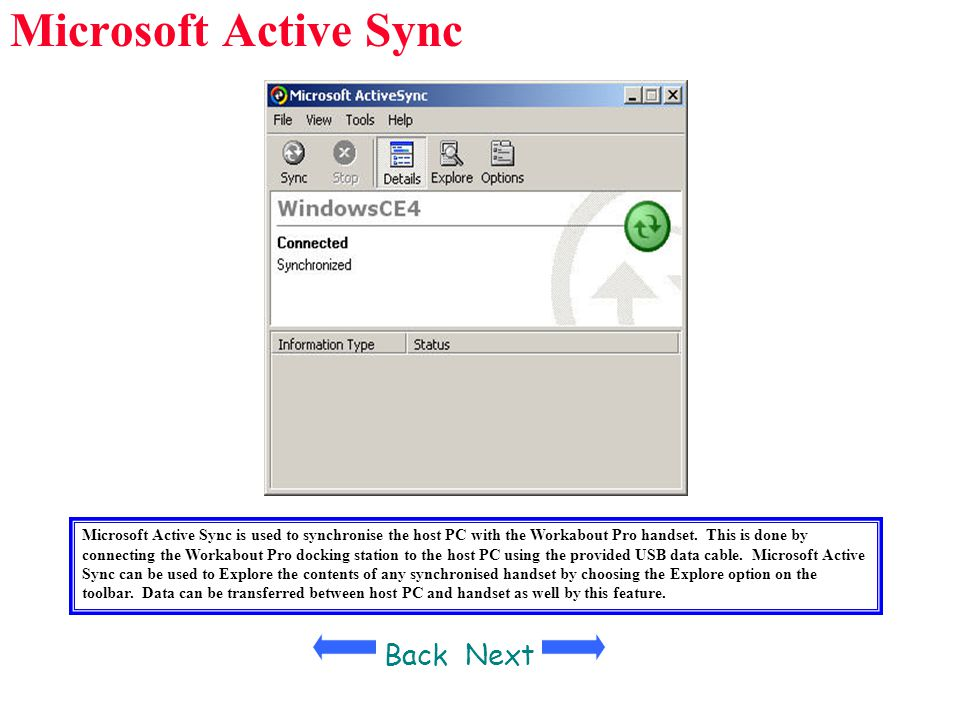 Microsoft Active Sync BackNext Microsoft Active Sync is used to synchronise the host PC with the Workabout Pro handset. This is done by connecting the