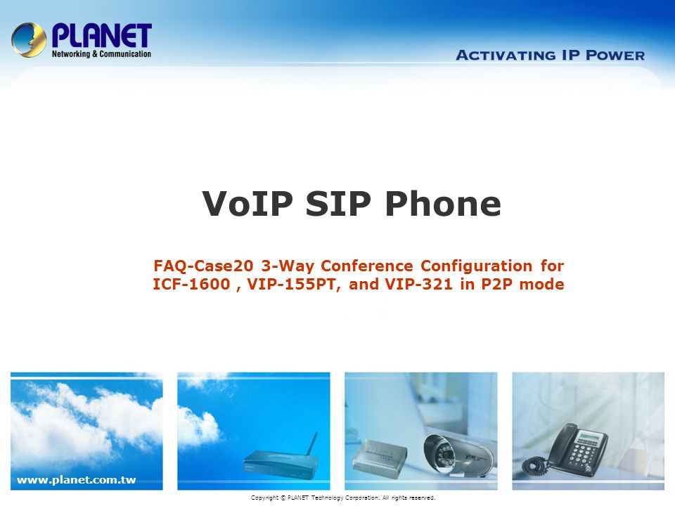 www.planet.com.tw FAQ-Case20 3-Way Conference Configuration for ICF-1600, VIP-155PT, and VIP-321 in P2P mode VoIP SIP Phone Copyright © PLANET Technology Corporation.