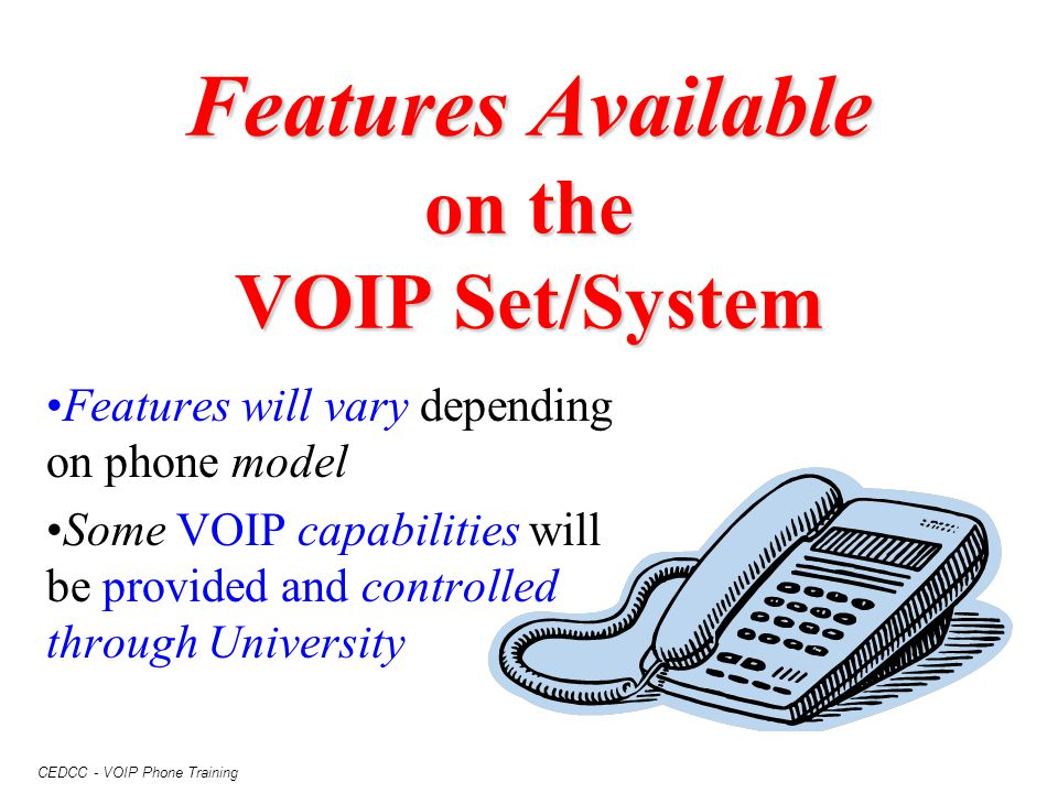 CEDCC - VOIP Phone Training Features Available on the VOIP Set/System Features will vary depending on phone model Some VOIP capabilities will be provi