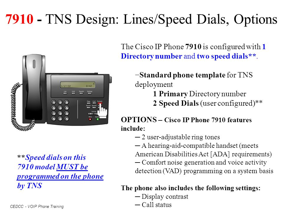 CEDCC - VOIP Phone Training 7910 - TNS Design: Lines/Speed Dials, Options The Cisco IP Phone 7910 is configured with 1 Directory number and two speed