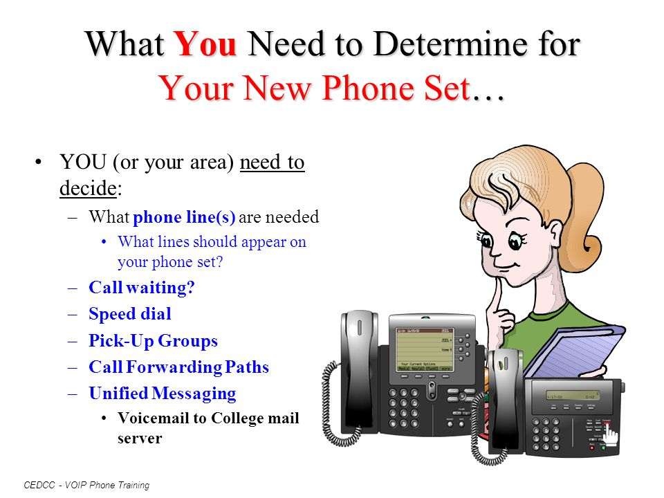 CEDCC - VOIP Phone Training What You Need to Determine for Your New Phone Set… YOU (or your area) need to decide: –What phone line(s) are needed What