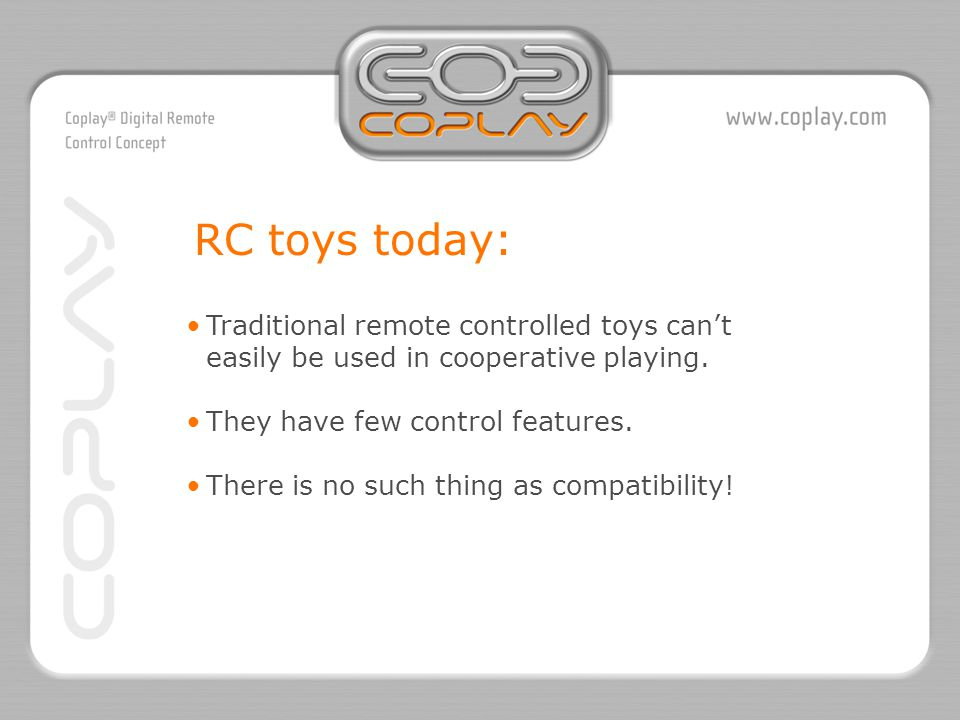 Traditional remote controlled toys can't easily be used in cooperative playing.They have few control features.There is no such thing as compatibility.