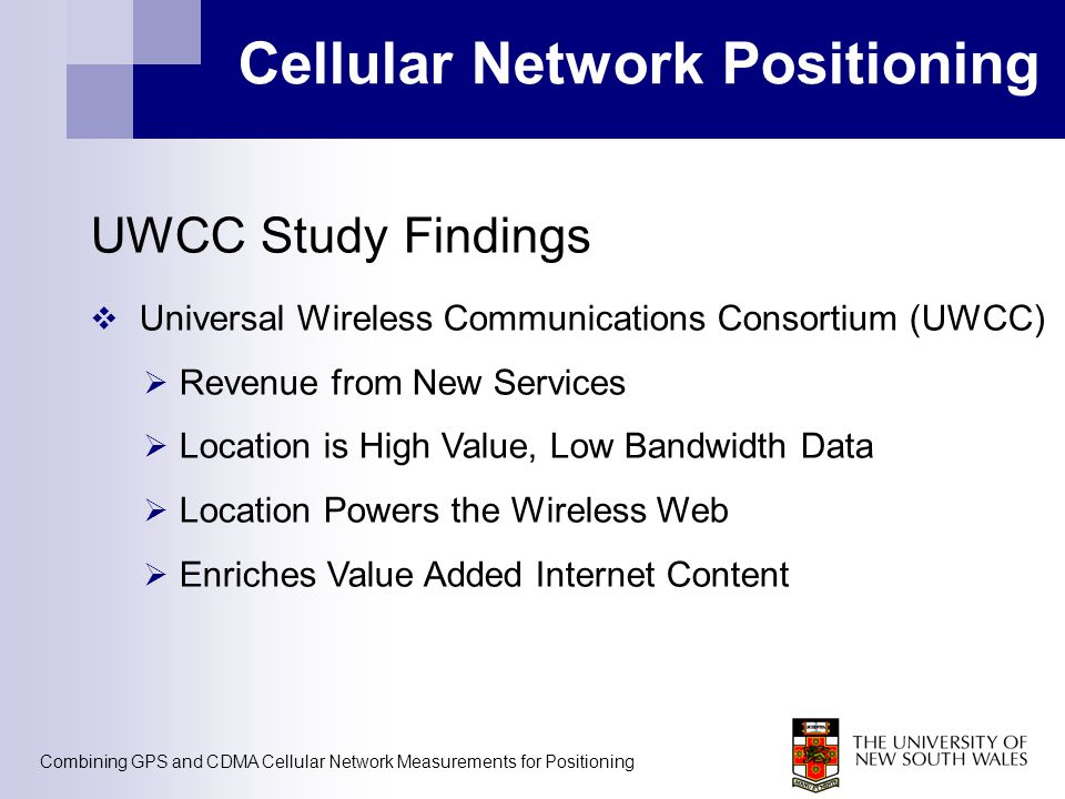 Combining GPS and CDMA Cellular Network Measurements for Positioning Cellular Network Positioning UWCC Study Findings  Universal Wireless Communications Consortium (UWCC)  Revenue from New Services  Location is High Value, Low Bandwidth Data  Location Powers the Wireless Web  Enriches Value Added Internet Content