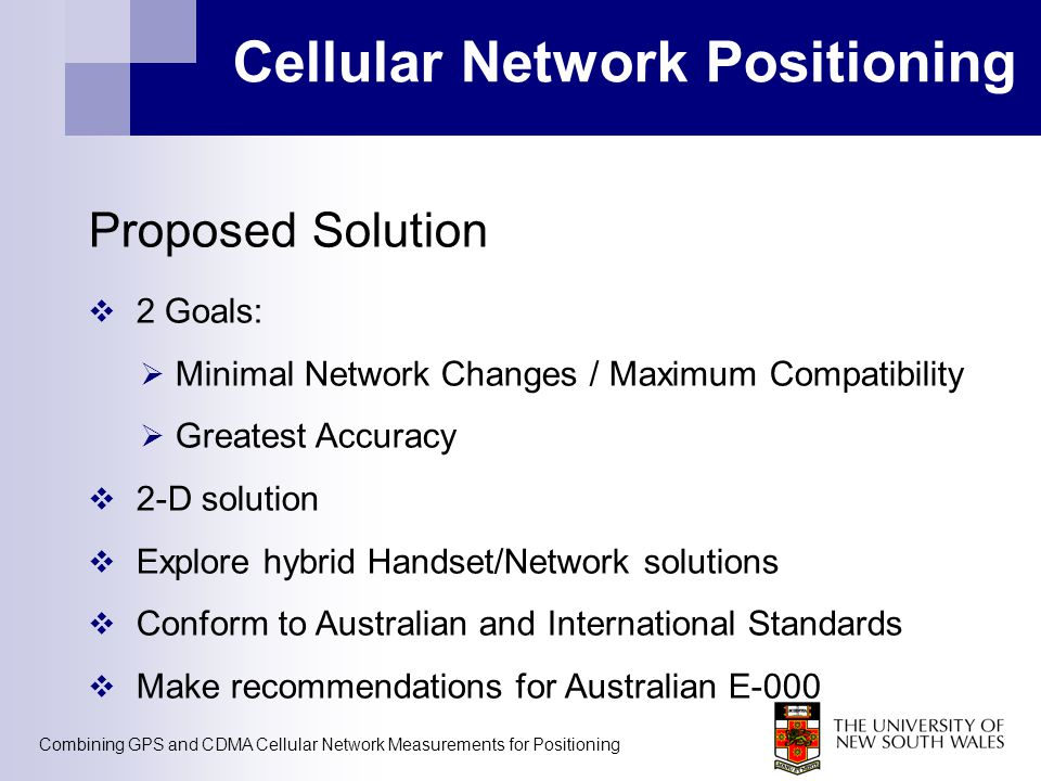 Combining GPS and CDMA Cellular Network Measurements for Positioning Cellular Network Positioning Proposed Solution  2 Goals:  Minimal Network Chang