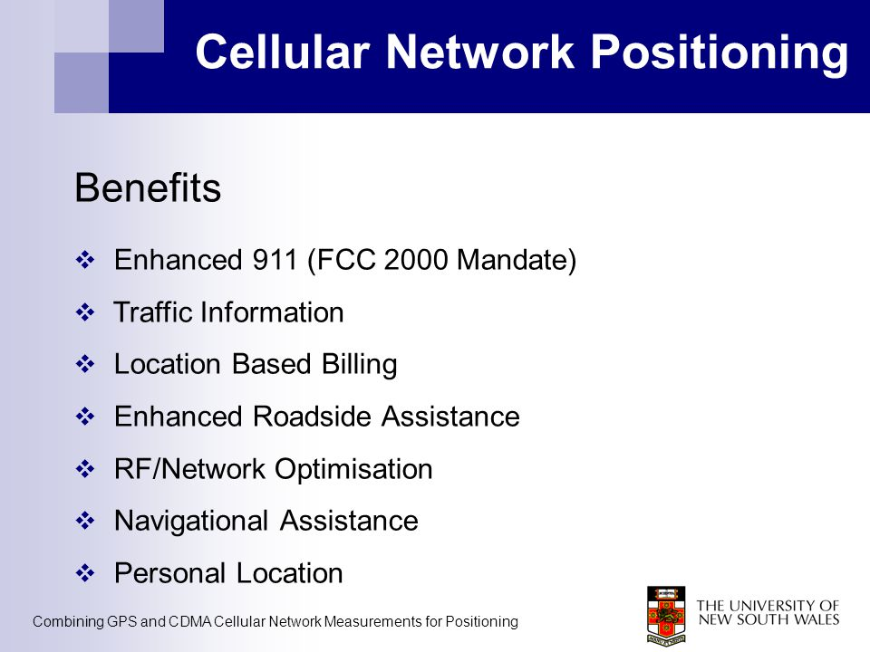 Combining GPS and CDMA Cellular Network Measurements for Positioning Cellular Network Positioning Benefits  Enhanced 911 (FCC 2000 Mandate)  Traffic
