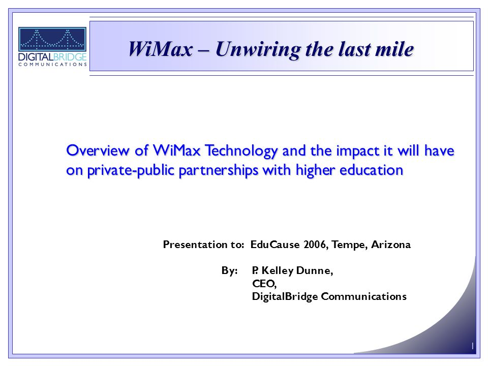 1 Overview of WiMax Technology and the impact it will have on private-public partnerships with higher education Presentation to: EduCause 2006, Tempe, Arizona By: P.