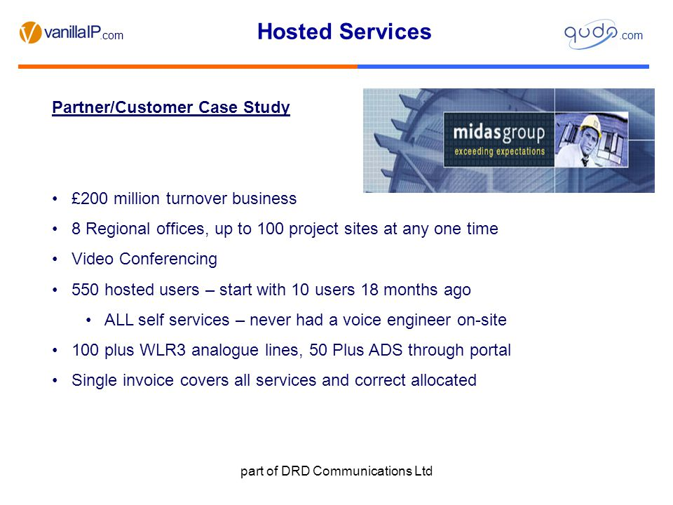 Hosted Services.com part of DRD Communications Ltd Partner/Customer Case Study £200 million turnover business 8 Regional offices, up to 100 project sites at any one time Video Conferencing 550 hosted users – start with 10 users 18 months ago ALL self services – never had a voice engineer on-site 100 plus WLR3 analogue lines, 50 Plus ADS through portal Single invoice covers all services and correct allocated