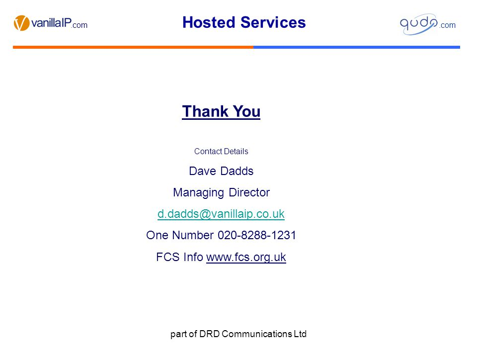 Hosted Services.com part of DRD Communications Ltd Thank You Contact Details Dave Dadds Managing Director d.dadds@vanillaip.co.uk One Number 020-8288-1231 FCS Info www.fcs.org.uk