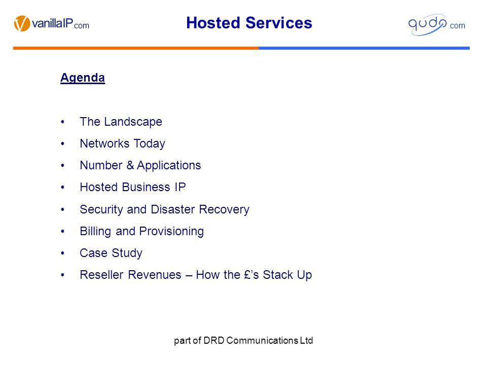 Hosted Services.com part of DRD Communications Ltd The Landscape - Convergence Many services offered today by resellers Data - Voice – Mobile – Video – Professional Services Different client purchase models CAPEX – Traditional model with hardware based solutions OPEX - Typically used for service contracts, mobile and hosted contracts.