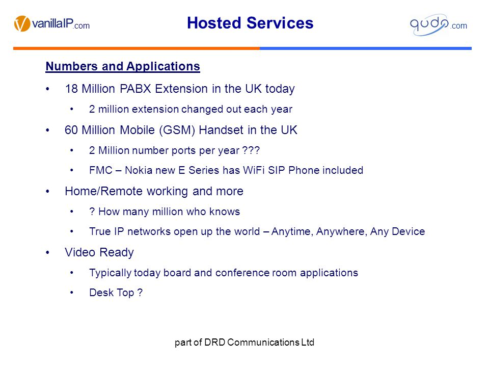 Hosted Services.com part of DRD Communications Ltd Hosted Business IP Services includes – servers – E Mail – Voice – Mobile – Video etc Resellers focus on Sales, Customer Service, Less Technical .