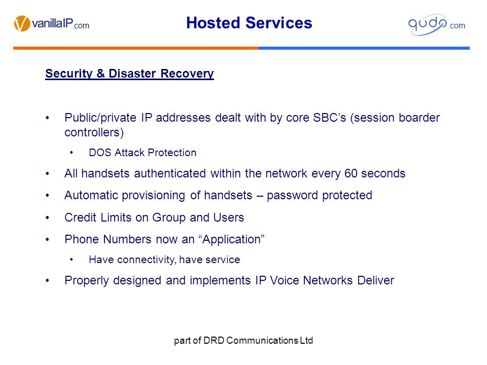 Hosted Services.com part of DRD Communications Ltd Security & Disaster Recovery Public/private IP addresses dealt with by core SBC's (session boarder controllers) DOS Attack Protection All handsets authenticated within the network every 60 seconds Automatic provisioning of handsets – password protected Credit Limits on Group and Users Phone Numbers now an Application Have connectivity, have service Properly designed and implements IP Voice Networks Deliver