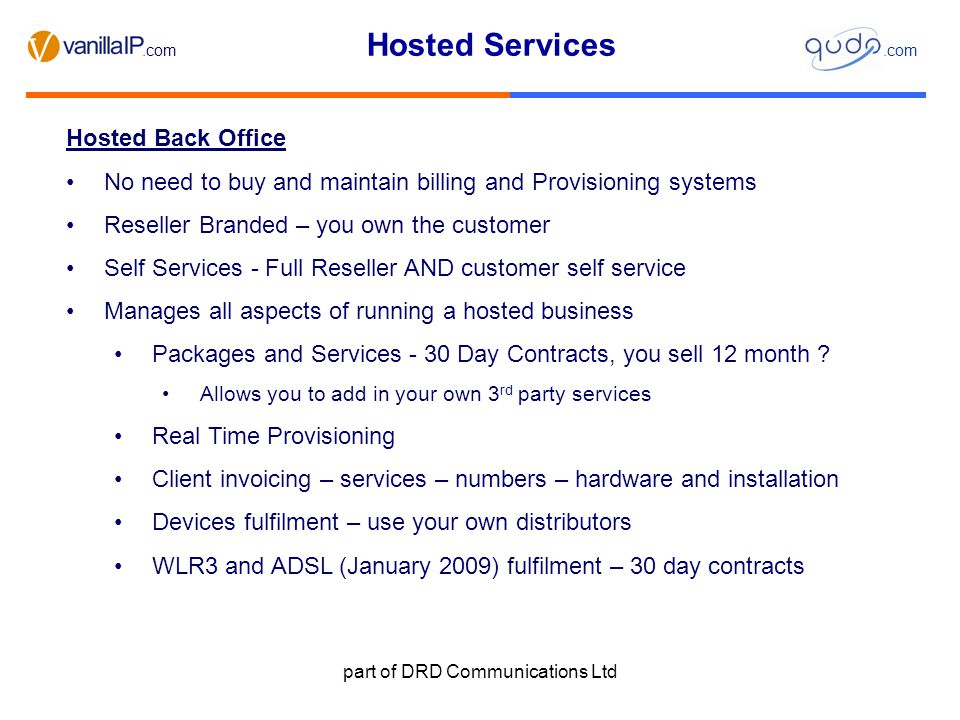 Hosted Services.com part of DRD Communications Ltd Hosted Back Office No need to buy and maintain billing and Provisioning systems Reseller Branded – you own the customer Self Services - Full Reseller AND customer self service Manages all aspects of running a hosted business Packages and Services - 30 Day Contracts, you sell 12 month .