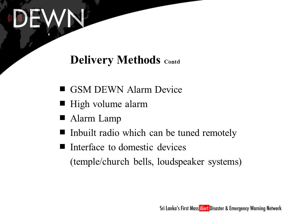 GSM DEWN Alarm Device High volume alarm Alarm Lamp Inbuilt radio which can be tuned remotely Interface to domestic devices (temple/church bells, loudspeaker systems) Delivery Methods Contd