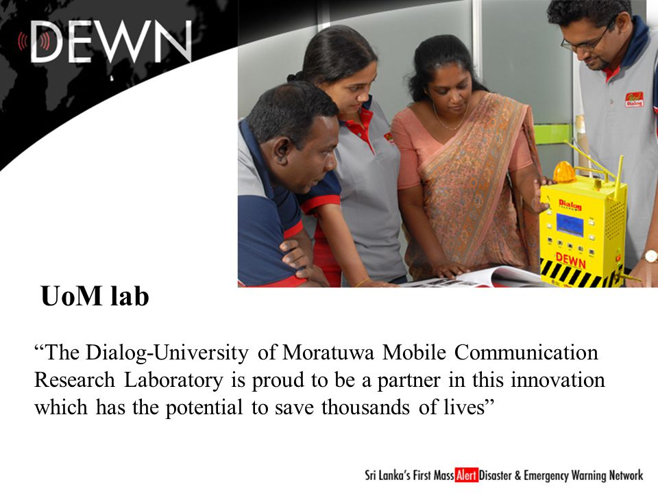 UoM lab The Dialog-University of Moratuwa Mobile Communication Research Laboratory is proud to be a partner in this innovation which has the potential to save thousands of lives