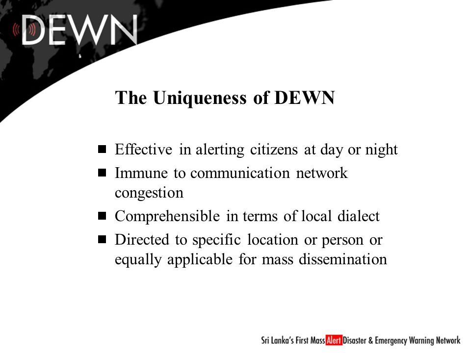 The Uniqueness of DEWN Effective in alerting citizens at day or night Immune to communication network congestion Comprehensible in terms of local dialect Directed to specific location or person or equally applicable for mass dissemination