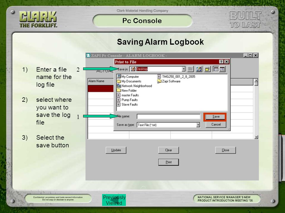 Previously Viewed Pc Console NATIONAL SERVICE MANAGER'S NEW PRODUCT INTRODUCTION MEETING 05 Saving Alarm Logbook 1)Enter a file name for the log file 2)select where you want to save the log file 3)Select the save button 1 2