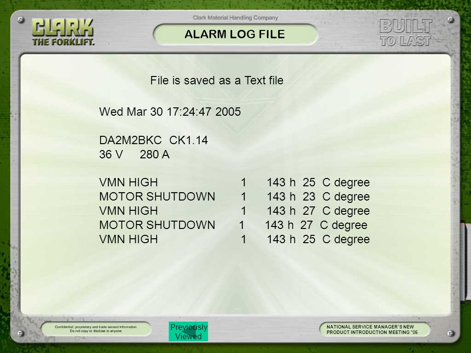 Previously Viewed ALARM LOG FILE NATIONAL SERVICE MANAGER'S NEW PRODUCT INTRODUCTION MEETING 05 Wed Mar 30 17:24:47 2005 DA2M2BKC CK1.14 36 V 280 A VMN HIGH 1 143 h 25 C degree MOTOR SHUTDOWN 1 143 h 23 C degree VMN HIGH 1 143 h 27 C degree MOTOR SHUTDOWN 1 143 h 27 C degree VMN HIGH 1 143 h 25 C degree File is saved as a Text file
