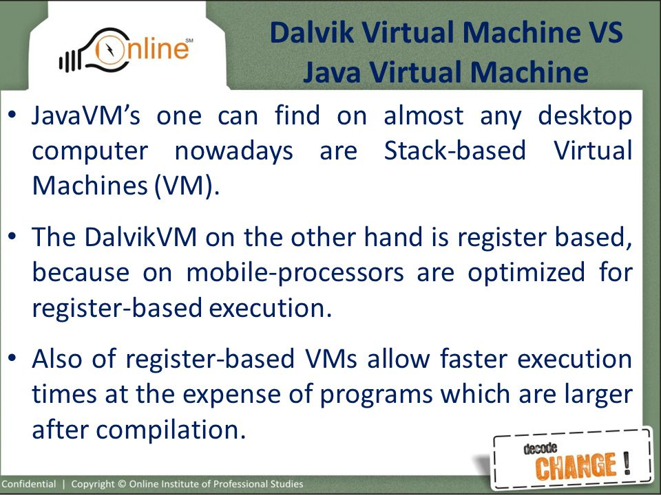 Dalvik Virtual Machine VS Java Virtual Machine JavaVM's one can find on almost any desktop computer nowadays are Stack-based Virtual Machines (VM).