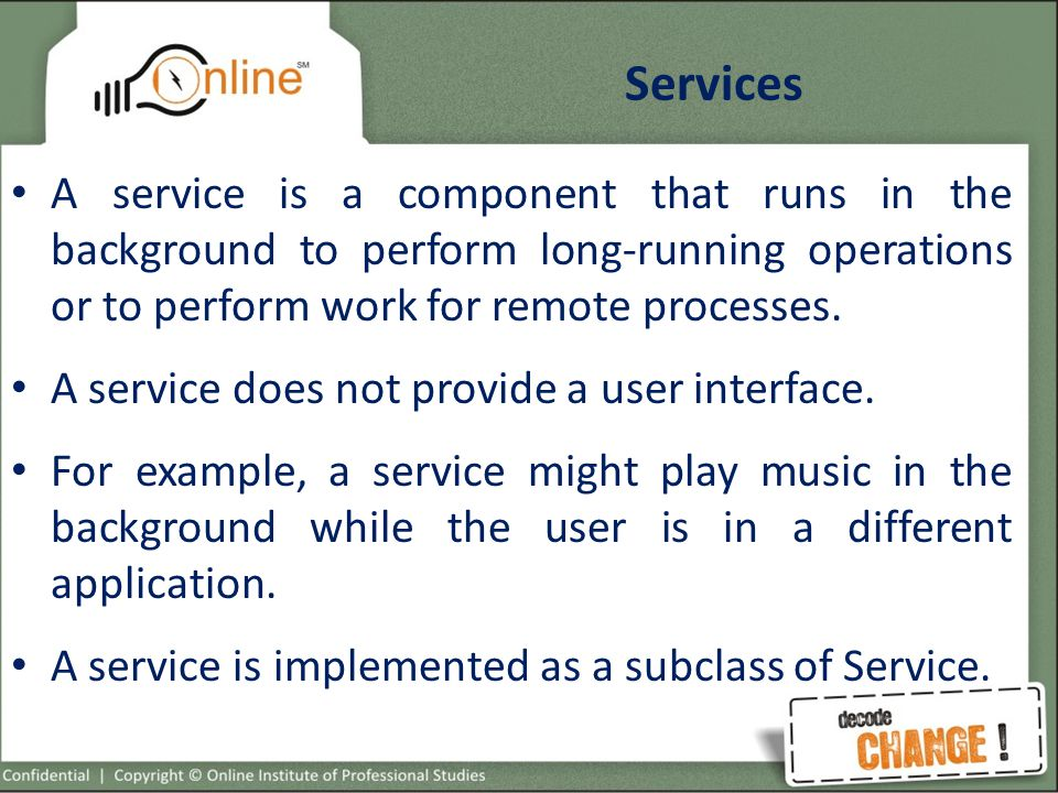 Services A service is a component that runs in the background to perform long-running operations or to perform work for remote processes.