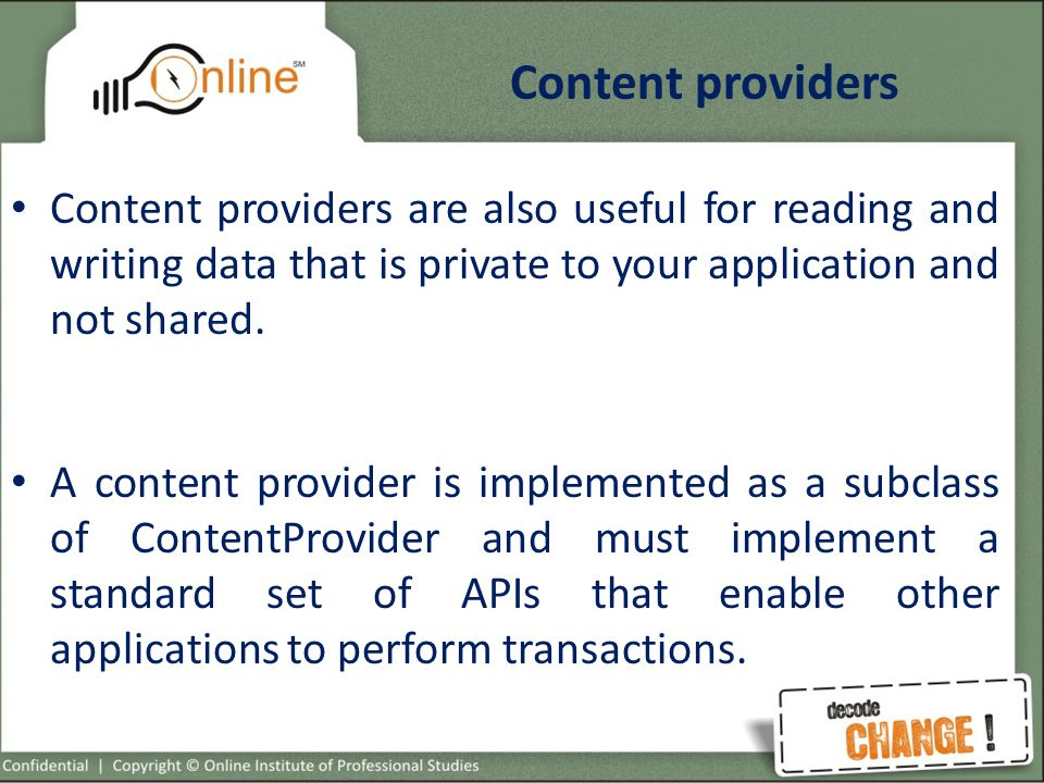 Content providers Content providers are also useful for reading and writing data that is private to your application and not shared.