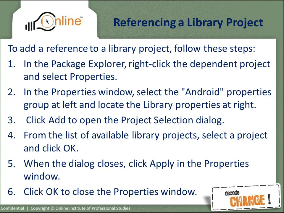 Referencing a Library Project To add a reference to a library project, follow these steps: 1.In the Package Explorer, right-click the dependent project and select Properties.