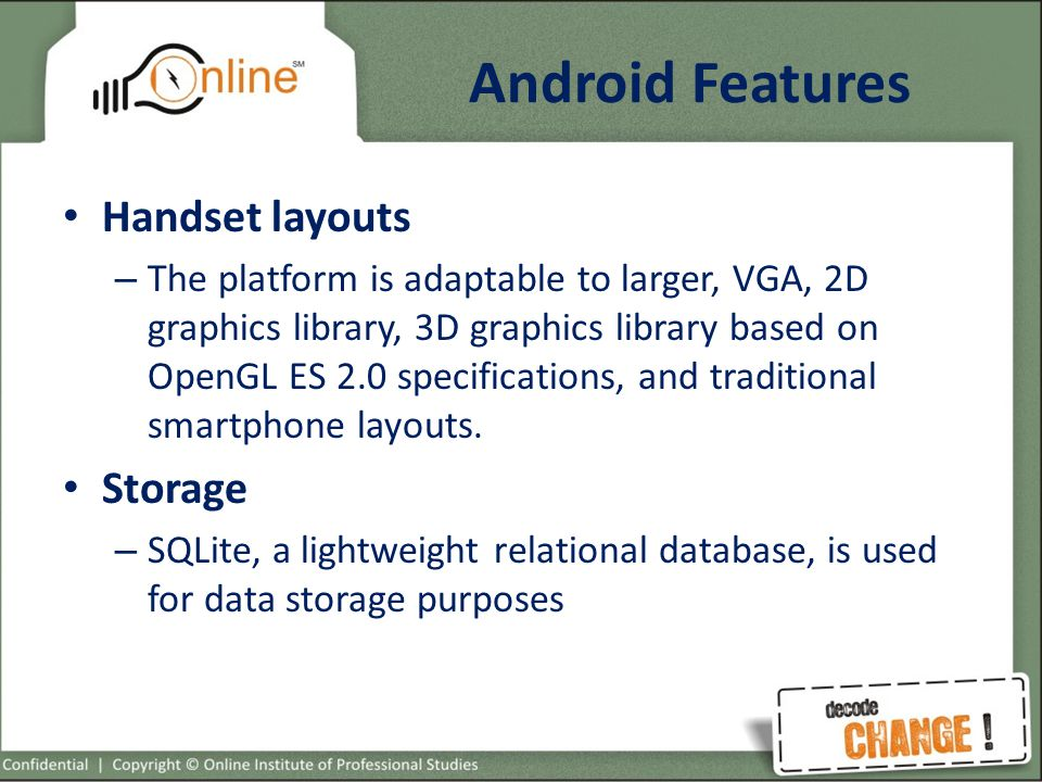 Android Features Handset layouts – The platform is adaptable to larger, VGA, 2D graphics library, 3D graphics library based on OpenGL ES 2.0 specifications, and traditional smartphone layouts.