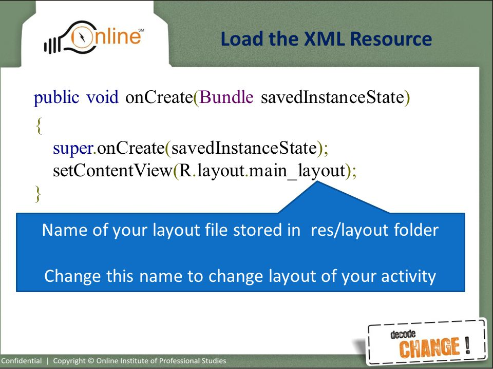 Load the XML Resource public void onCreate(Bundle savedInstanceState) { super.onCreate(savedInstanceState); setContentView(R.layout.main_layout); } Name of your layout file stored in res/layout folder Change this name to change layout of your activity