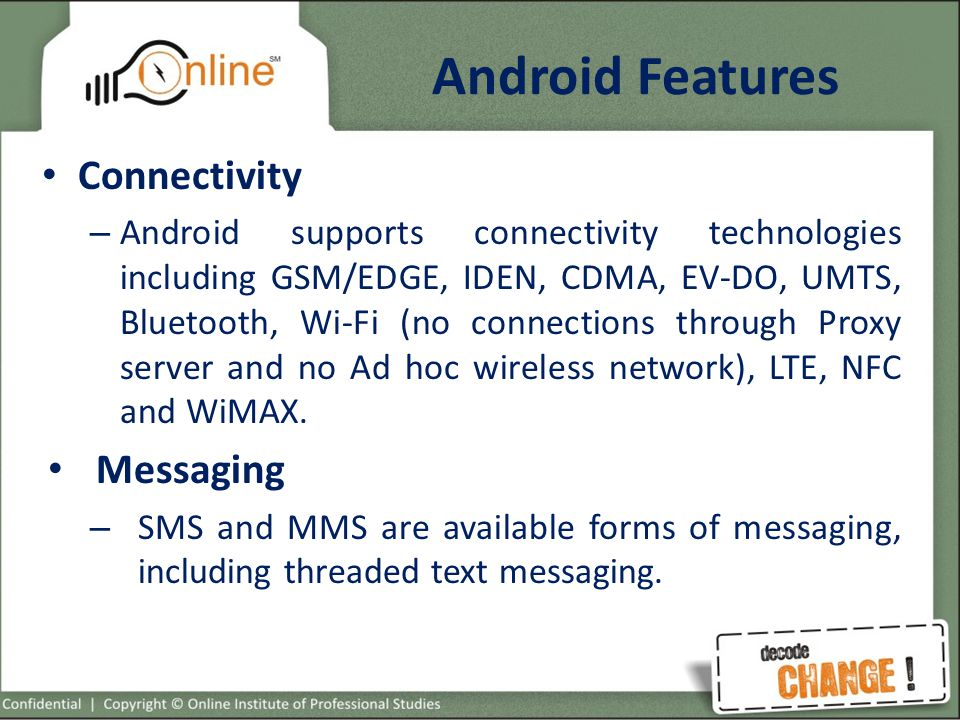 Android Features Connectivity – Android supports connectivity technologies including GSM/EDGE, IDEN, CDMA, EV-DO, UMTS, Bluetooth, Wi-Fi (no connections through Proxy server and no Ad hoc wireless network), LTE, NFC and WiMAX.