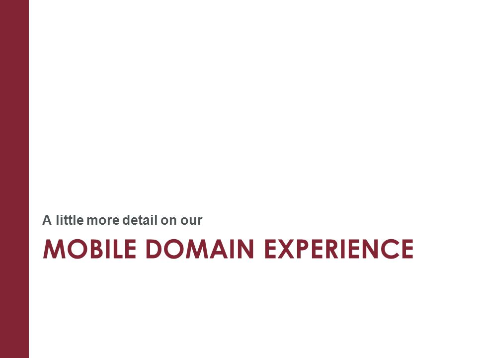 MOBILE DOMAIN EXPERIENCE A little more detail on our