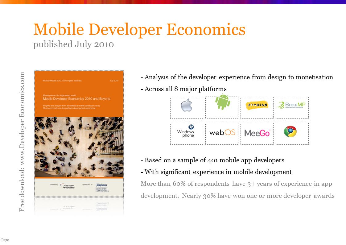 Copyright VisionMobile 2007-10 Page Mobile Developer Economics published July 2010 Free download: www.Developer Economics.com - Analysis of the developer experience from design to monetisation - Across all 8 major platforms - Based on a sample of 401 mobile app developers - With significant experience in mobile development More than 60% of respondents have 3+ years of experience in app development.