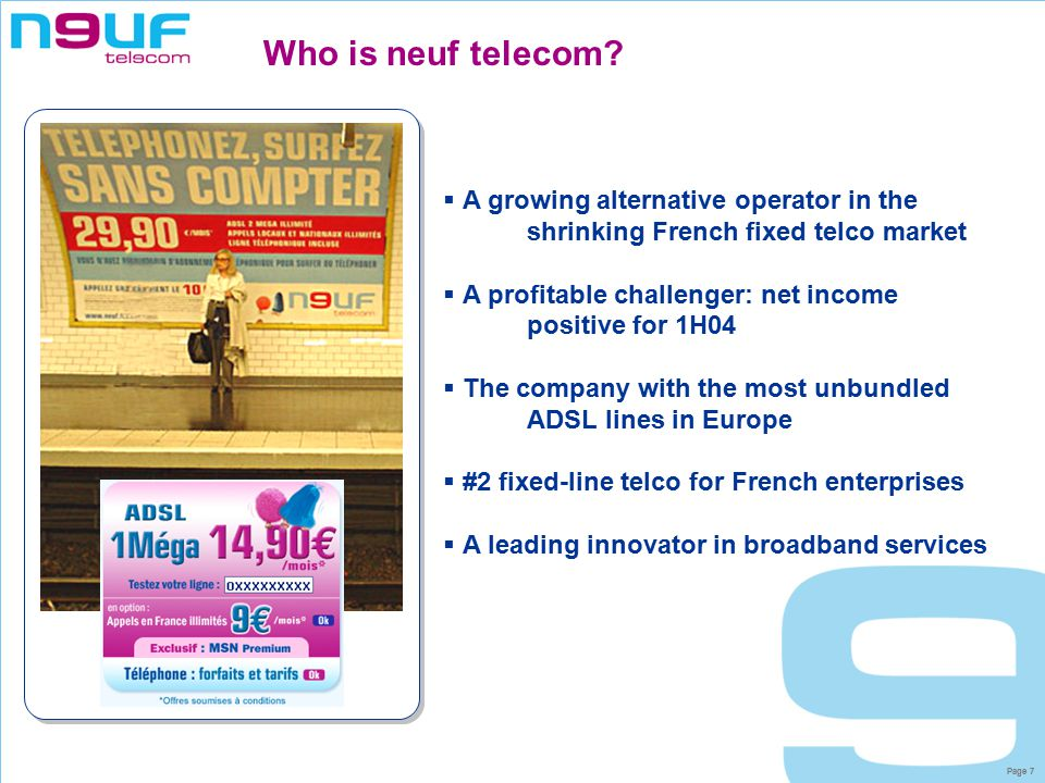 Page 8 neuf has grown rapidly both organically and via acquisition  8% share of the fixed market  #1 alternative operator for ISPs and other telcos  #1 alternative operator for enterprises  #4 residential alternative operator