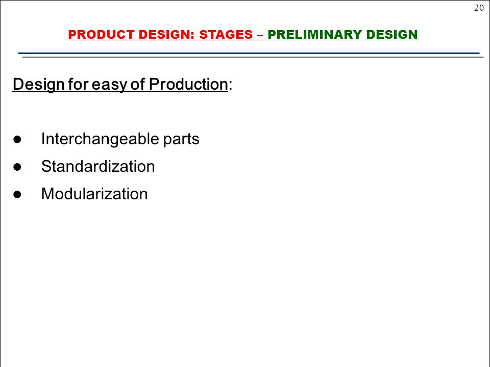 20 Design for easy of Production: Interchangeable parts Standardization Modularization PRODUCT DESIGN: STAGES – PRELIMINARY DESIGN