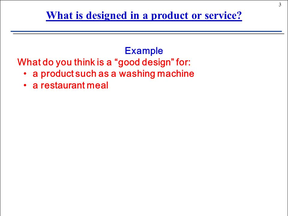 3 Example What do you think is a good design for: a product such as a washing machine a restaurant meal What is designed in a product or service
