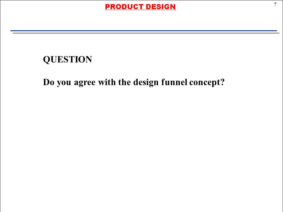 7 PRODUCT DESIGN QUESTION Do you agree with the design funnel concept