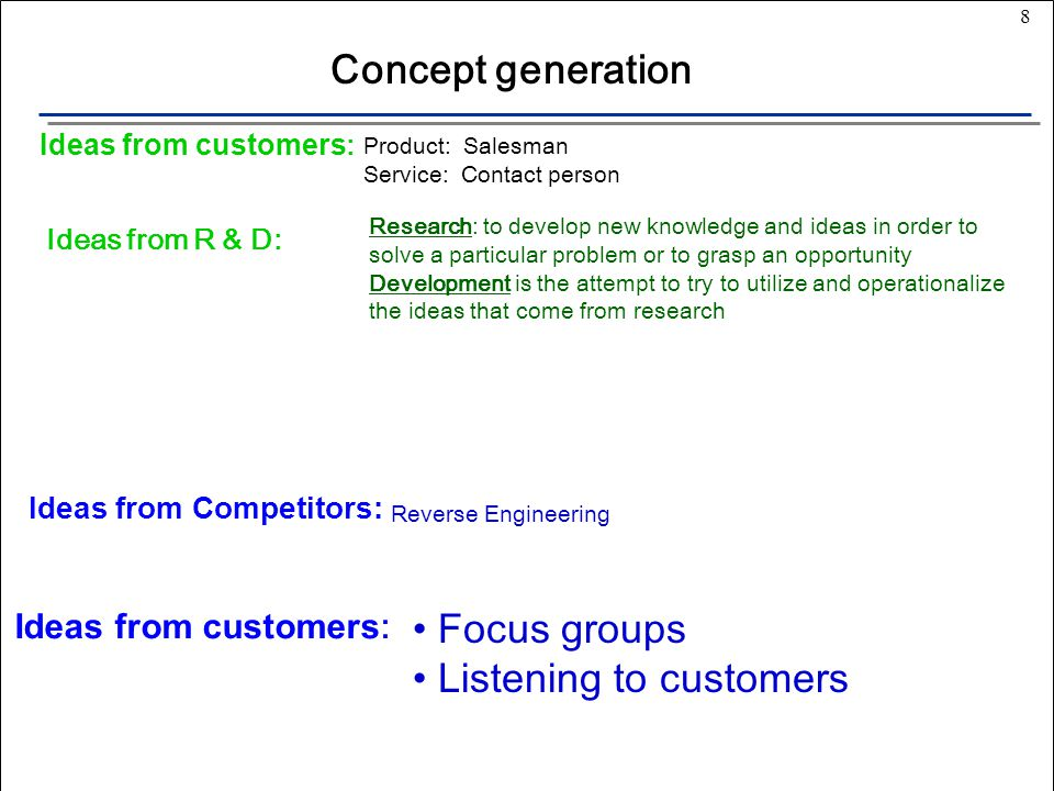 8 Ideas from Competitors: Ideas from customers : Ideas from R & D: Ideas from customers : Concept generation Product: Salesman Service: Contact person Research: to develop new knowledge and ideas in order to solve a particular problem or to grasp an opportunity Development is the attempt to try to utilize and operationalize the ideas that come from research Reverse Engineering Focus groups Listening to customers