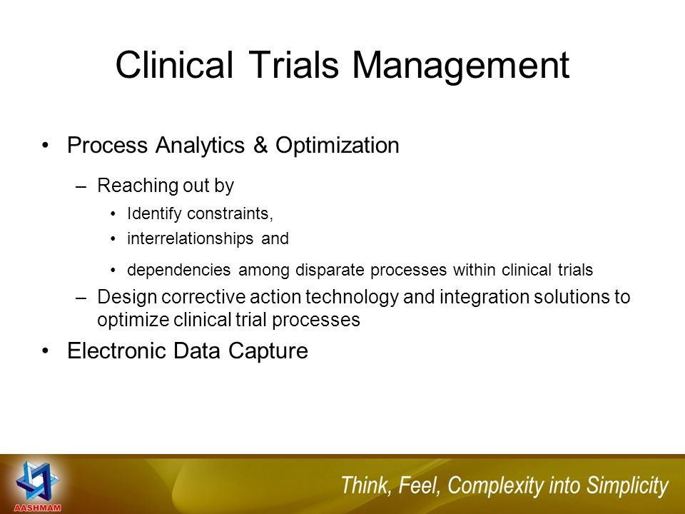 Process Analytics & Optimization –Reaching out by Identify constraints, interrelationships and dependencies among disparate processes within clinical trials –Design corrective action technology and integration solutions to optimize clinical trial processes Electronic Data Capture