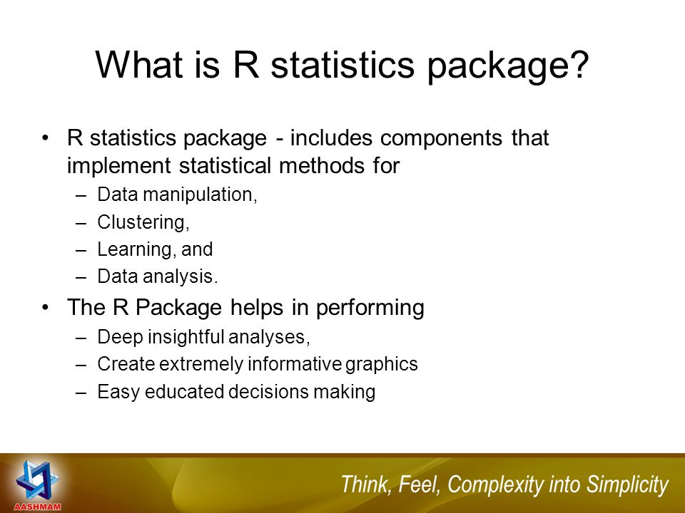 What is R statistics package? R statistics package - includes components that implement statistical methods for –Data manipulation, –Clustering, –Lear